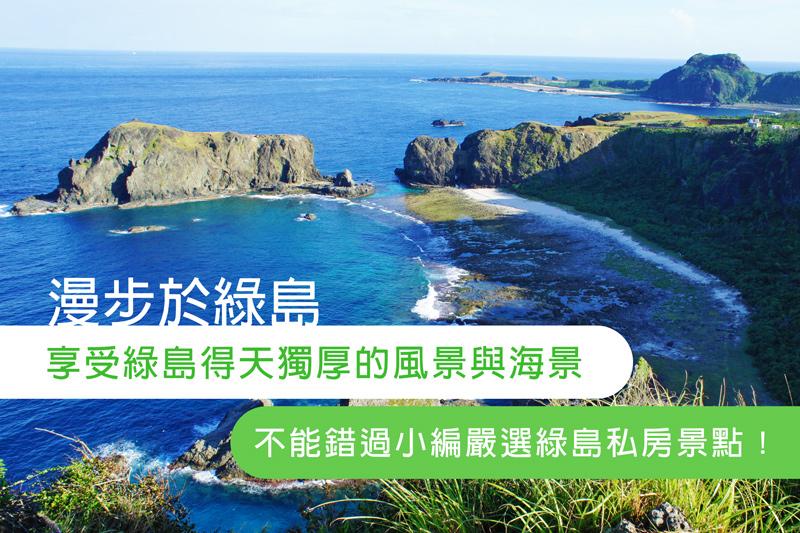 漫步於綠島,同時享受綠島得天獨厚的風景與海景,不能錯過小編嚴選綠島私房景點!